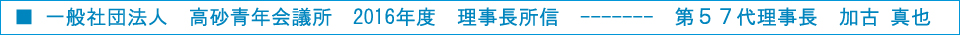 一般社団法人 高砂青年会議所 2016年度 理事長所信 第57代理事長 加古 真也